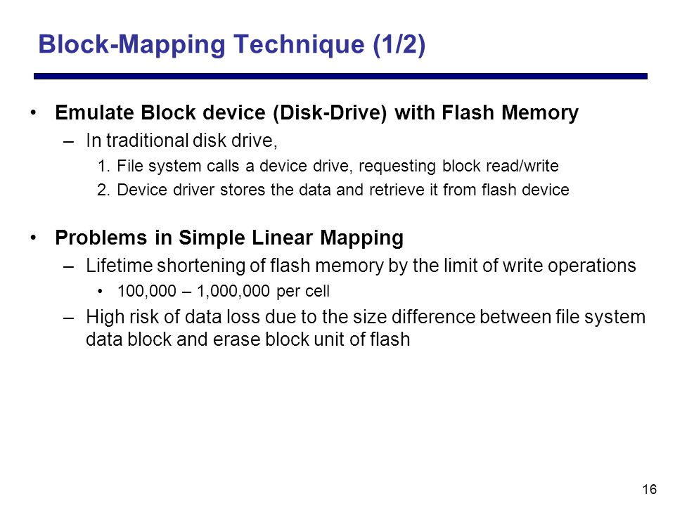 16 Block-Mapping Technique (1/2) Emulate Block device (Disk-Drive) with Flash Memory –In traditional disk drive, 1.File system calls a device drive, requesting block read/write 2.Device driver stores the data and retrieve it from flash device Problems in Simple Linear Mapping –Lifetime shortening of flash memory by the limit of write operations 100,000 – 1,000,000 per cell –High risk of data loss due to the size difference between file system data block and erase block unit of flash