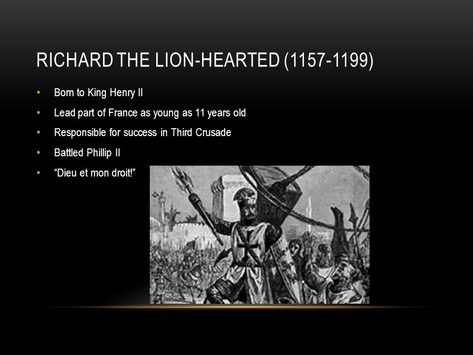 RICHARD THE LION-HEARTED (1157-1199) Born to King Henry II Lead part of France as young as 11 years old Responsible for success in Third Crusade Battled Phillip II Dieu et mon droit!