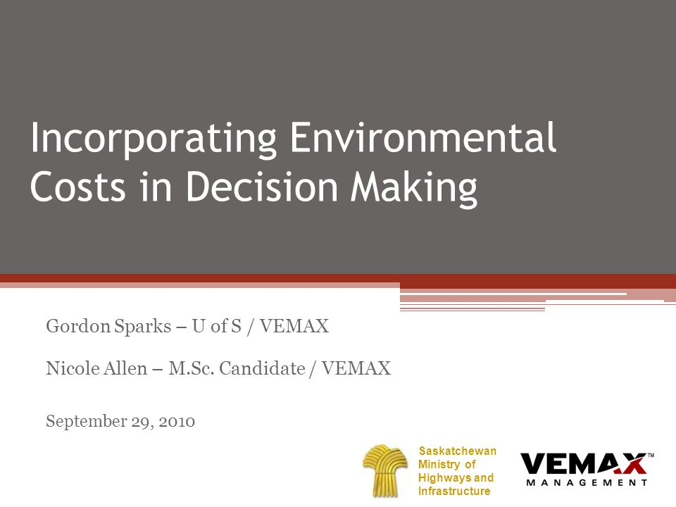 Incorporating Environmental Costs in Decision Making Gordon Sparks – U of S / VEMAX Nicole Allen – M.Sc.