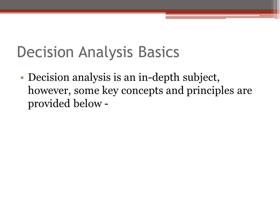 Decision Analysis Basics Decision analysis is an in-depth subject, however, some key concepts and principles are provided below -