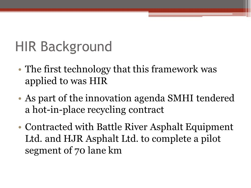 HIR Background The first technology that this framework was applied to was HIR As part of the innovation agenda SMHI tendered a hot-in-place recycling contract Contracted with Battle River Asphalt Equipment Ltd.