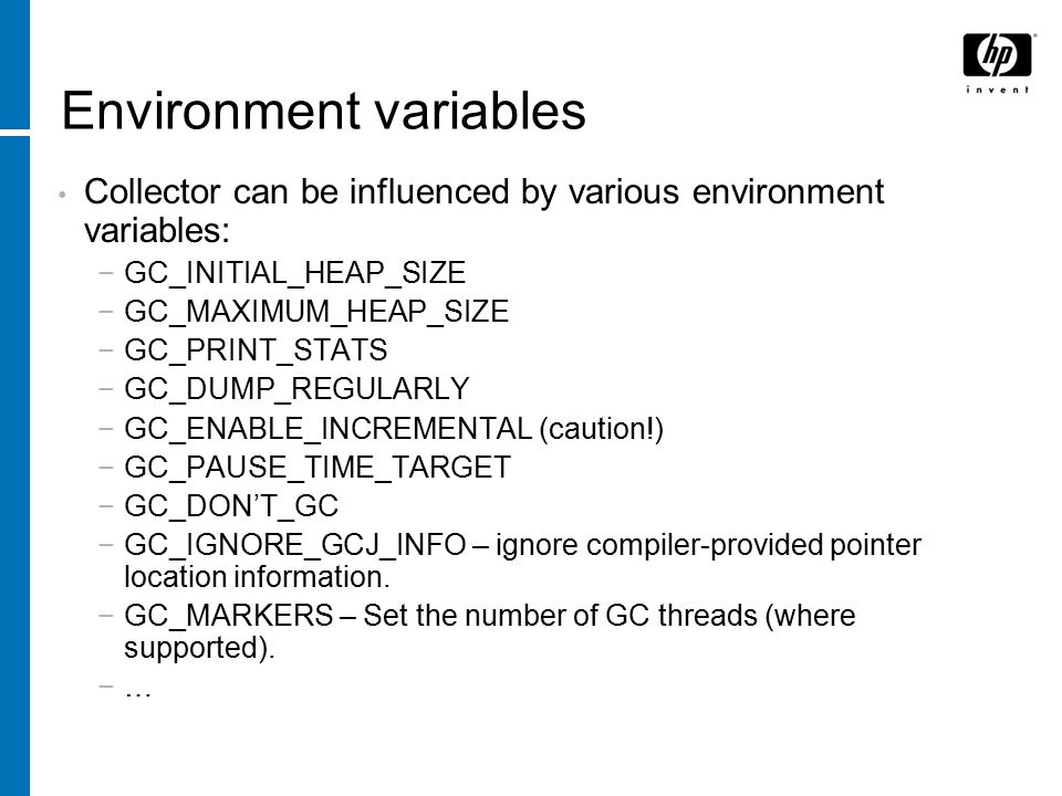 Environment variables Collector can be influenced by various environment variables: −GC_INITIAL_HEAP_SIZE −GC_MAXIMUM_HEAP_SIZE −GC_PRINT_STATS −GC_DUMP_REGULARLY −GC_ENABLE_INCREMENTAL (caution!) −GC_PAUSE_TIME_TARGET −GC_DON'T_GC −GC_IGNORE_GCJ_INFO – ignore compiler-provided pointer location information.