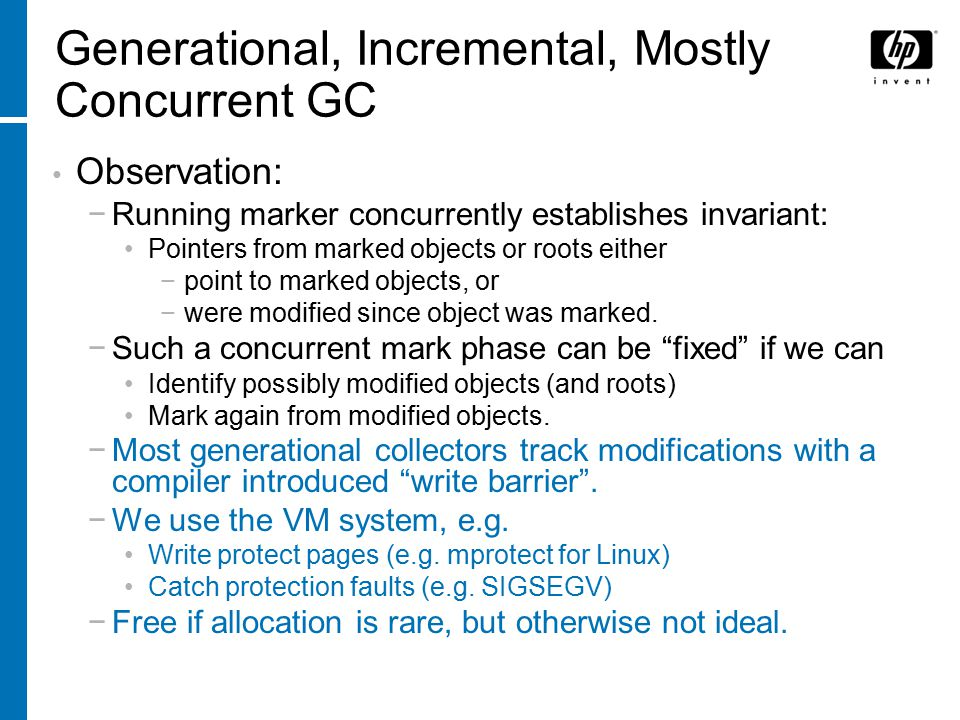Generational, Incremental, Mostly Concurrent GC Observation: −Running marker concurrently establishes invariant: Pointers from marked objects or roots either −point to marked objects, or −were modified since object was marked.