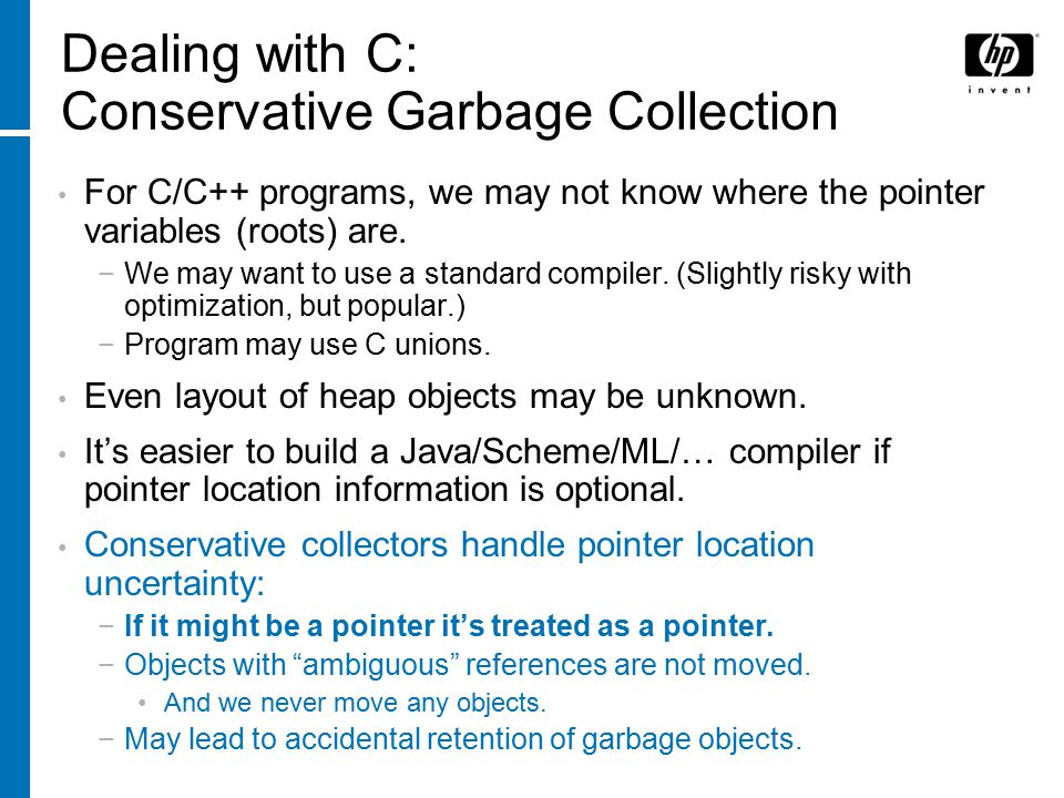 Dealing with C: Conservative Garbage Collection For C/C++ programs, we may not know where the pointer variables (roots) are.