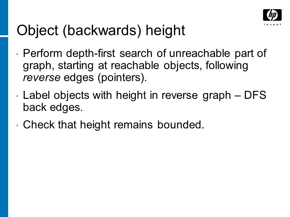 Object (backwards) height Perform depth-first search of unreachable part of graph, starting at reachable objects, following reverse edges (pointers).
