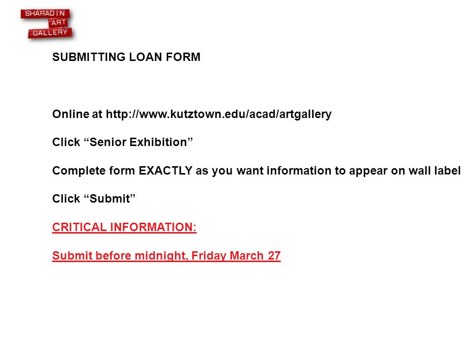 SUBMITTING LOAN FORM Online at http://www.kutztown.edu/acad/artgallery Click Senior Exhibition Complete form EXACTLY as you want information to appear on wall label Click Submit CRITICAL INFORMATION: Submit before midnight, Friday March 27