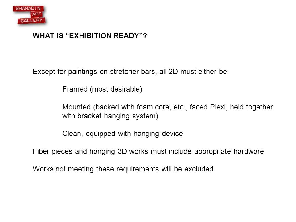 """WHAT IS """"EXHIBITION READY""""? Except for paintings on stretcher bars, all 2D must either be: Framed (most desirable) Mounted (backed with foam core, etc"""