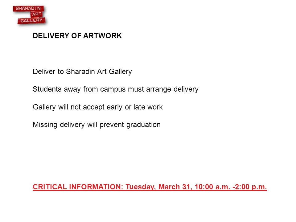 DELIVERY OF ARTWORK Deliver to Sharadin Art Gallery Students away from campus must arrange delivery Gallery will not accept early or late work Missing delivery will prevent graduation CRITICAL INFORMATION: Tuesday, March 31, 10:00 a.m.