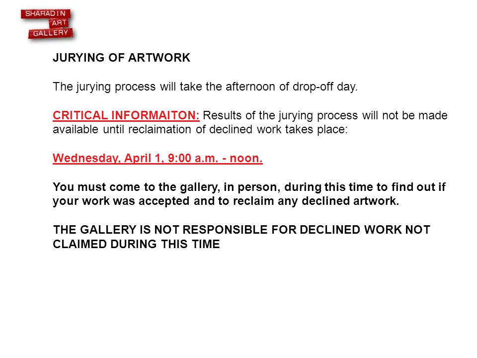 JURYING OF ARTWORK The jurying process will take the afternoon of drop-off day. CRITICAL INFORMAITON: Results of the jurying process will not be made