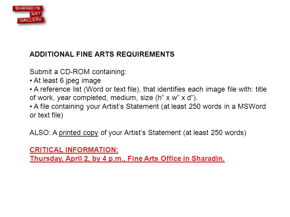 ADDITIONAL FINE ARTS REQUIREMENTS Submit a CD-ROM containing: At least 6 jpeg image A reference list (Word or text file), that identifies each image file with: title of work, year completed, medium, size (h x w x d ).