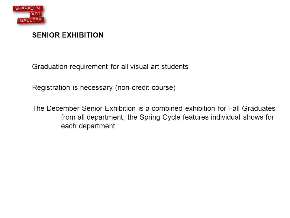 SENIOR EXHIBITION Graduation requirement for all visual art students Registration is necessary (non-credit course) The December Senior Exhibition is a