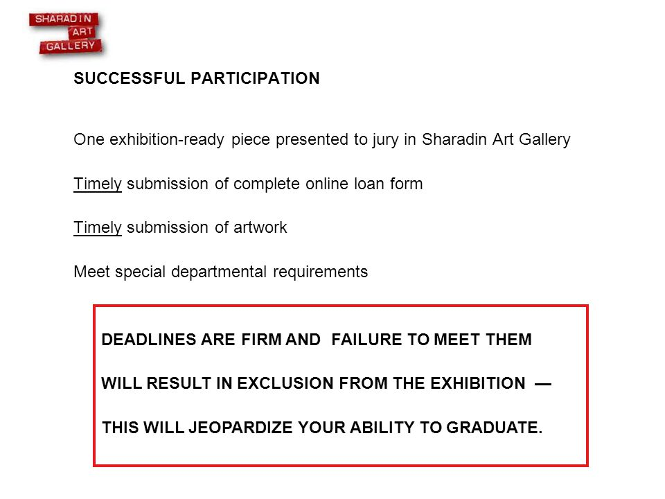 SUCCESSFUL PARTICIPATION One exhibition-ready piece presented to jury in Sharadin Art Gallery Timely submission of complete online loan form Timely submission of artwork Meet special departmental requirements DEADLINES ARE FIRM AND FAILURE TO MEET THEM WILL RESULT IN EXCLUSION FROM THE EXHIBITION — THIS WILL JEOPARDIZE YOUR ABILITY TO GRADUATE.