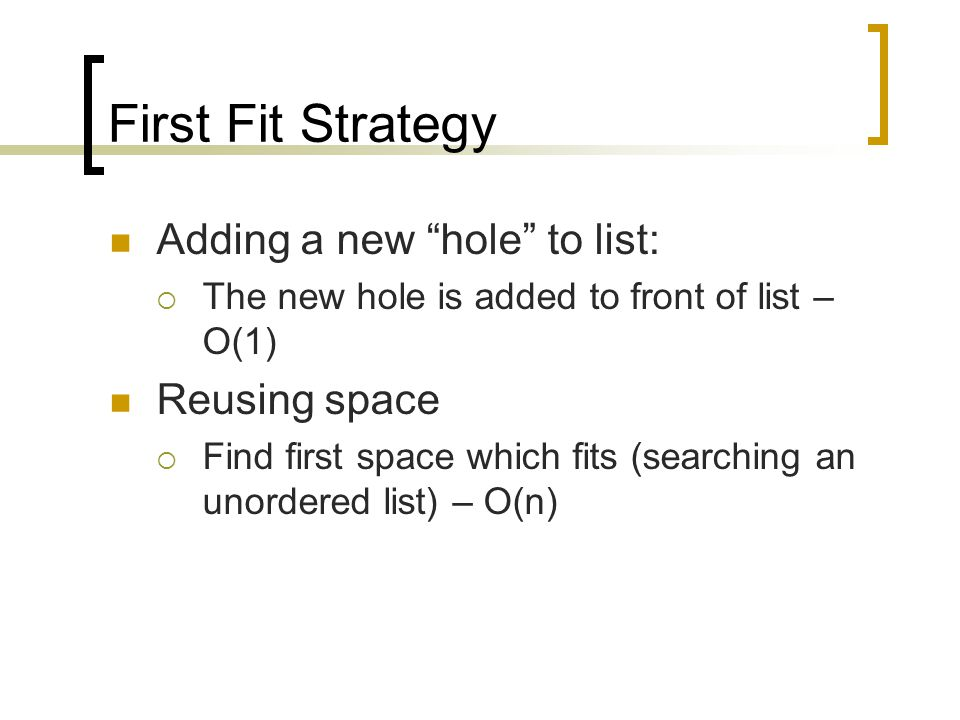 First Fit Strategy Adding a new hole to list:  The new hole is added to front of list – O(1) Reusing space  Find first space which fits (searching an unordered list) – O(n)