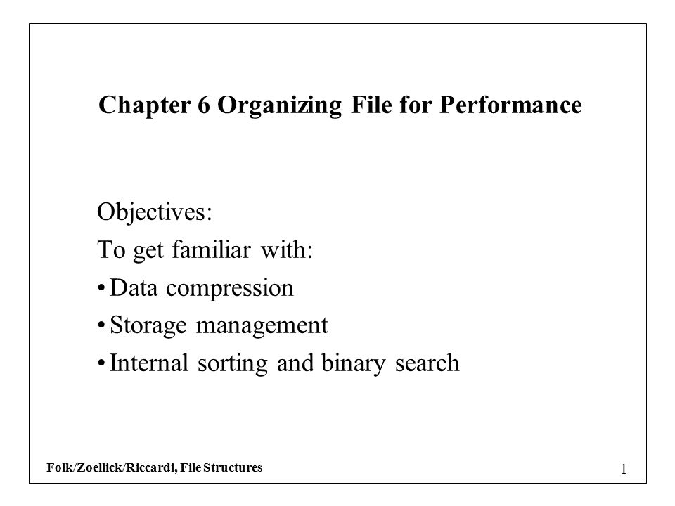 Folk/Zoellick/Riccardi, File Structures 1 Objectives: To get familiar with: Data compression Storage management Internal sorting and binary search Chapter 6 Organizing File for Performance
