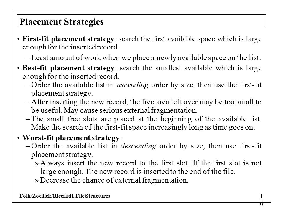 Folk/Zoellick/Riccardi, File Structures 1616 Placement Strategies First-fit placement strategy: search the first available space which is large enough