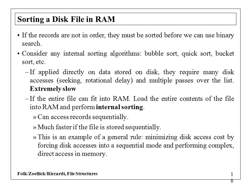 Folk/Zoellick/Riccardi, File Structures 1818 Sorting a Disk File in RAM If the records are not in order, they must be sorted before we can use binary search.