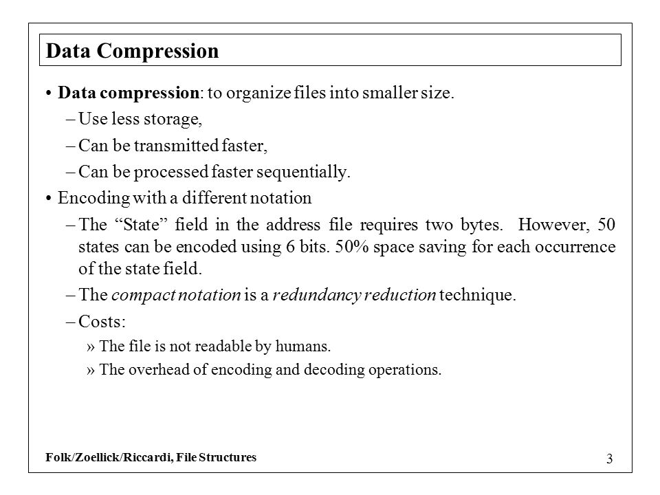 Folk/Zoellick/Riccardi, File Structures 3 Data Compression Data compression: to organize files into smaller size.