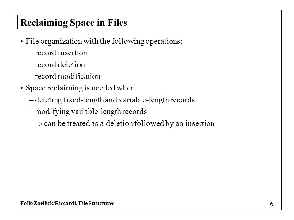 Folk/Zoellick/Riccardi, File Structures 6 Reclaiming Space in Files File organization with the following operations: –record insertion –record deletio
