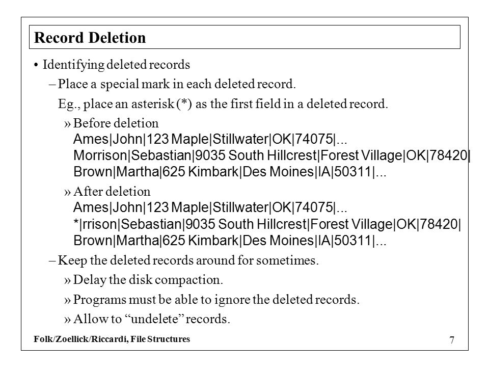 Folk/Zoellick/Riccardi, File Structures 7 Record Deletion Identifying deleted records –Place a special mark in each deleted record.