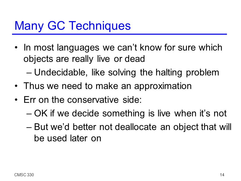 CMSC 33014 Many GC Techniques In most languages we can't know for sure which objects are really live or dead –Undecidable, like solving the halting problem Thus we need to make an approximation Err on the conservative side: –OK if we decide something is live when it's not –But we'd better not deallocate an object that will be used later on
