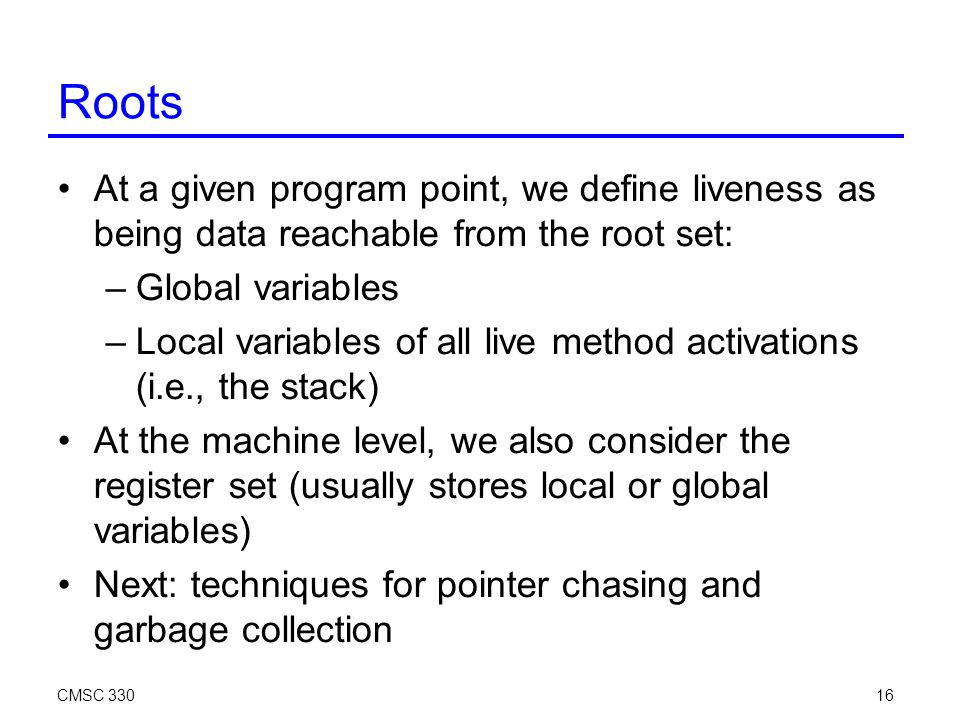 CMSC 33016 Roots At a given program point, we define liveness as being data reachable from the root set: –Global variables –Local variables of all live method activations (i.e., the stack)‏ At the machine level, we also consider the register set (usually stores local or global variables)‏ Next: techniques for pointer chasing and garbage collection