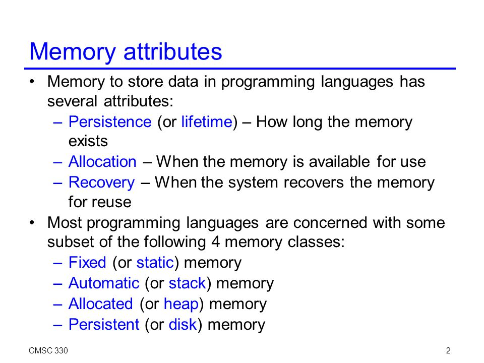 CMSC 3302 Memory attributes Memory to store data in programming languages has several attributes: –Persistence (or lifetime) – How long the memory exists –Allocation – When the memory is available for use –Recovery – When the system recovers the memory for reuse Most programming languages are concerned with some subset of the following 4 memory classes: –Fixed (or static) memory –Automatic (or stack) memory –Allocated (or heap) memory –Persistent (or disk) memory