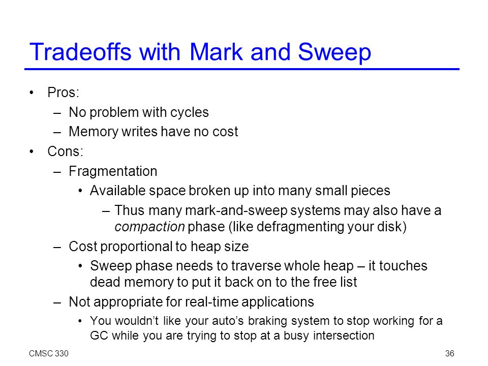 CMSC 33036 Tradeoffs with Mark and Sweep Pros: –No problem with cycles –Memory writes have no cost Cons: –Fragmentation Available space broken up into many small pieces –Thus many mark-and-sweep systems may also have a compaction phase (like defragmenting your disk)‏ –Cost proportional to heap size Sweep phase needs to traverse whole heap – it touches dead memory to put it back on to the free list –Not appropriate for real-time applications You wouldn't like your auto's braking system to stop working for a GC while you are trying to stop at a busy intersection