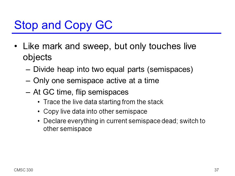 CMSC 33037 Stop and Copy GC Like mark and sweep, but only touches live objects –Divide heap into two equal parts (semispaces)‏ –Only one semispace active at a time –At GC time, flip semispaces Trace the live data starting from the stack Copy live data into other semispace Declare everything in current semispace dead; switch to other semispace