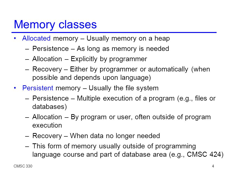 CMSC 3304 Memory classes Allocated memory – Usually memory on a heap –Persistence – As long as memory is needed –Allocation – Explicitly by programmer –Recovery – Either by programmer or automatically (when possible and depends upon language)‏ Persistent memory – Usually the file system –Persistence – Multiple execution of a program (e.g., files or databases)‏ –Allocation – By program or user, often outside of program execution –Recovery – When data no longer needed –This form of memory usually outside of programming language course and part of database area (e.g., CMSC 424)‏