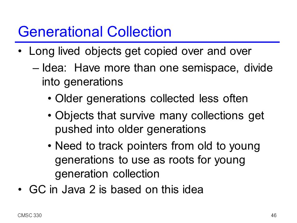 CMSC 33046 Generational Collection Long lived objects get copied over and over –Idea: Have more than one semispace, divide into generations Older generations collected less often Objects that survive many collections get pushed into older generations Need to track pointers from old to young generations to use as roots for young generation collection GC in Java 2 is based on this idea