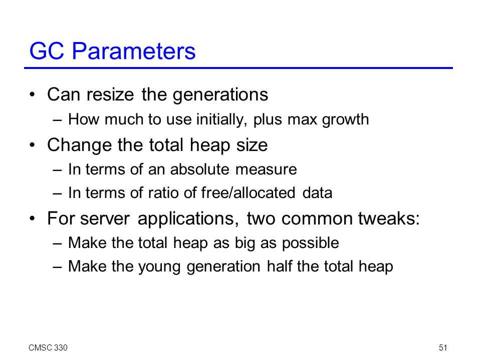 CMSC 33051 GC Parameters Can resize the generations –How much to use initially, plus max growth Change the total heap size –In terms of an absolute measure –In terms of ratio of free/allocated data For server applications, two common tweaks: –Make the total heap as big as possible –Make the young generation half the total heap
