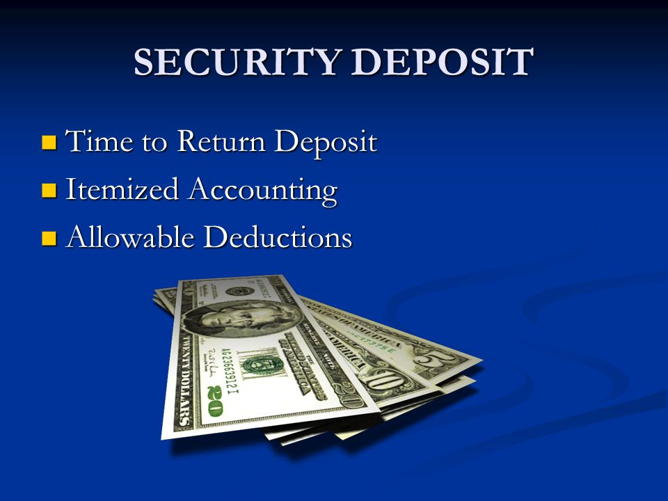 SECURITY DEPOSIT Time to Return Deposit Time to Return Deposit Itemized Accounting Itemized Accounting Allowable Deductions Allowable Deductions