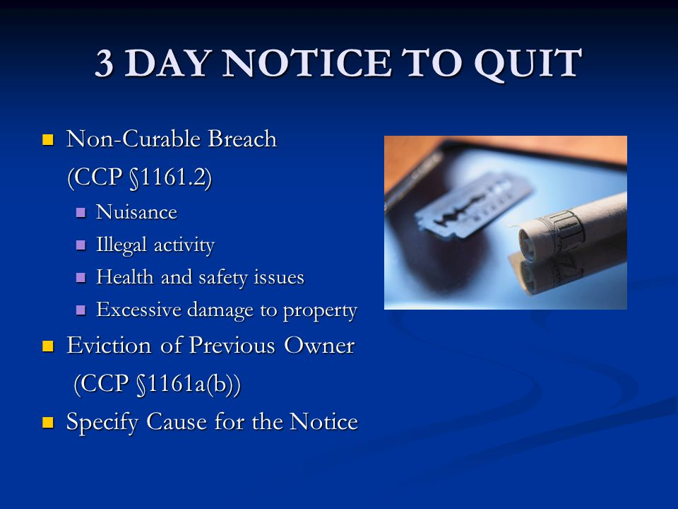 3 DAY NOTICE TO QUIT Non-Curable Breach Non-Curable Breach (CCP §1161.2) Nuisance Nuisance Illegal activity Illegal activity Health and safety issues