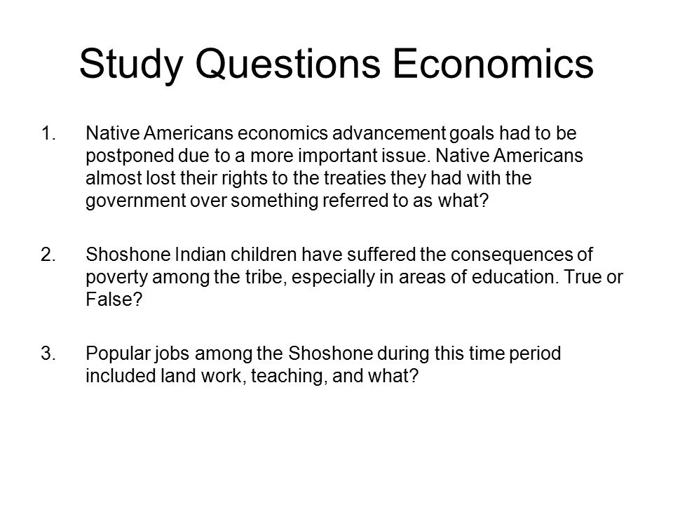 Study Questions Economics 1.Native Americans economics advancement goals had to be postponed due to a more important issue.
