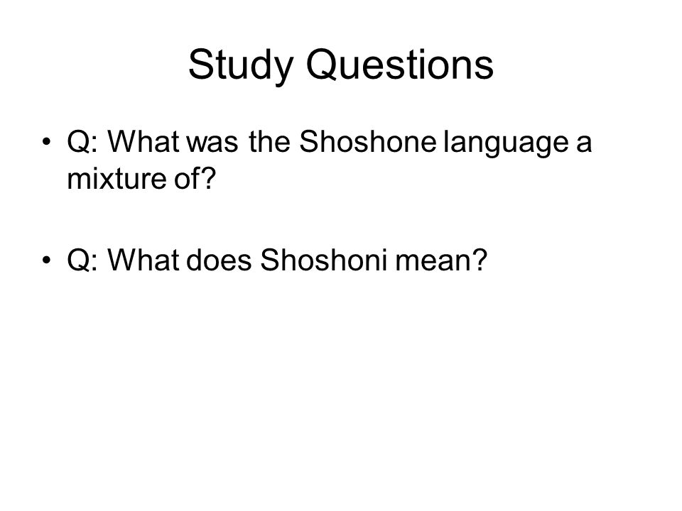 Study Questions Q: What was the Shoshone language a mixture of? Q: What does Shoshoni mean?