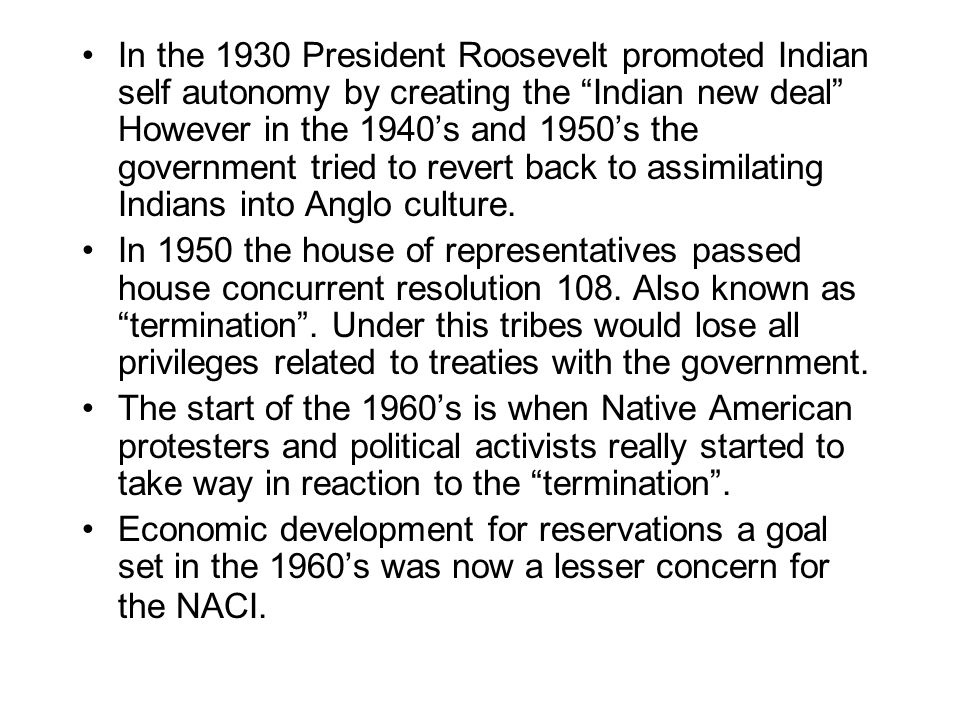 In the 1930 President Roosevelt promoted Indian self autonomy by creating the Indian new deal However in the 1940's and 1950's the government tried to revert back to assimilating Indians into Anglo culture.
