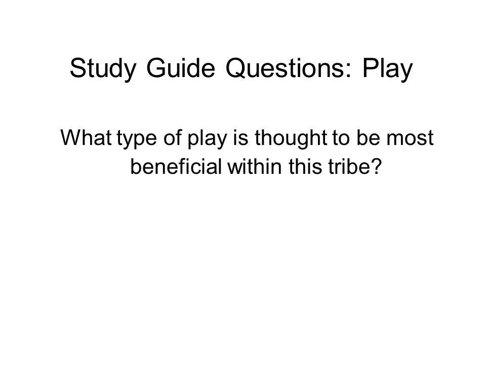 Study Guide Questions: Play What type of play is thought to be most beneficial within this tribe?