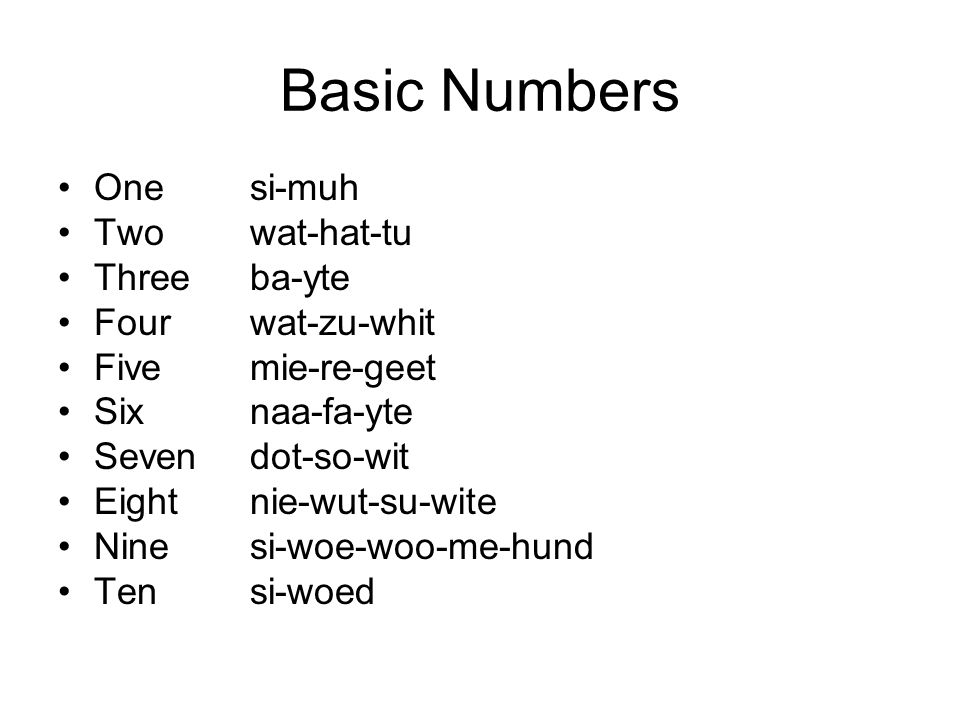 Basic Numbers Onesi-muh Twowat-hat-tu Threeba-yte Fourwat-zu-whit Fivemie-re-geet Sixnaa-fa-yte Sevendot-so-wit Eightnie-wut-su-wite Ninesi-woe-woo-me-hund Tensi-woed