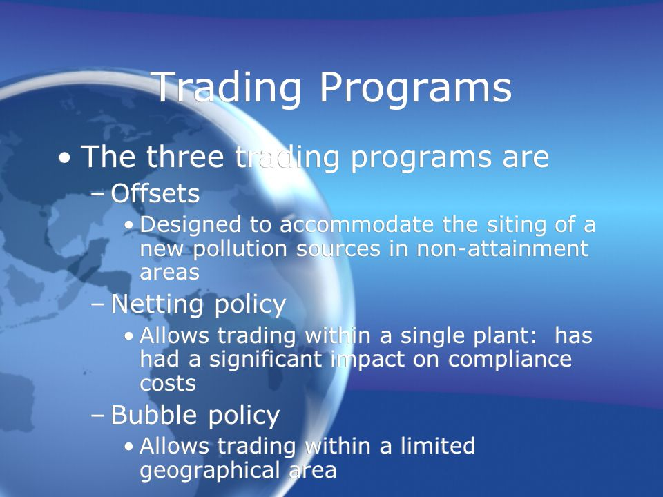 Trading Programs The three trading programs are –Offsets Designed to accommodate the siting of a new pollution sources in non-attainment areas –Netting policy Allows trading within a single plant: has had a significant impact on compliance costs –Bubble policy Allows trading within a limited geographical area The three trading programs are –Offsets Designed to accommodate the siting of a new pollution sources in non-attainment areas –Netting policy Allows trading within a single plant: has had a significant impact on compliance costs –Bubble policy Allows trading within a limited geographical area
