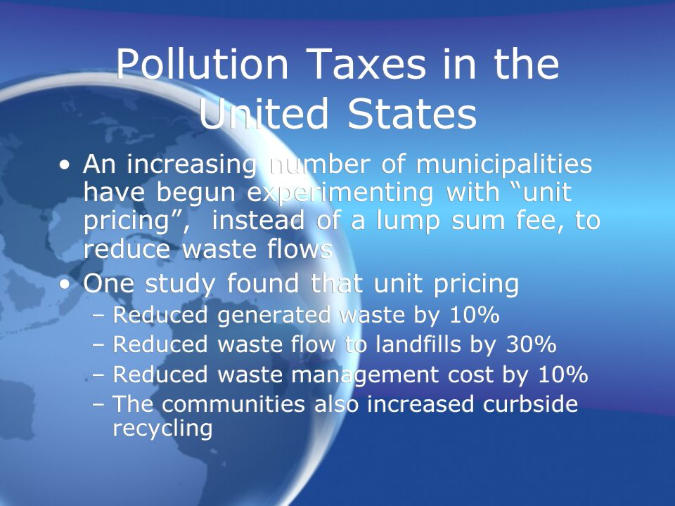 Pollution Taxes in the United States An increasing number of municipalities have begun experimenting with unit pricing , instead of a lump sum fee, to reduce waste flows One study found that unit pricing –Reduced generated waste by 10% –Reduced waste flow to landfills by 30% –Reduced waste management cost by 10% –The communities also increased curbside recycling An increasing number of municipalities have begun experimenting with unit pricing , instead of a lump sum fee, to reduce waste flows One study found that unit pricing –Reduced generated waste by 10% –Reduced waste flow to landfills by 30% –Reduced waste management cost by 10% –The communities also increased curbside recycling