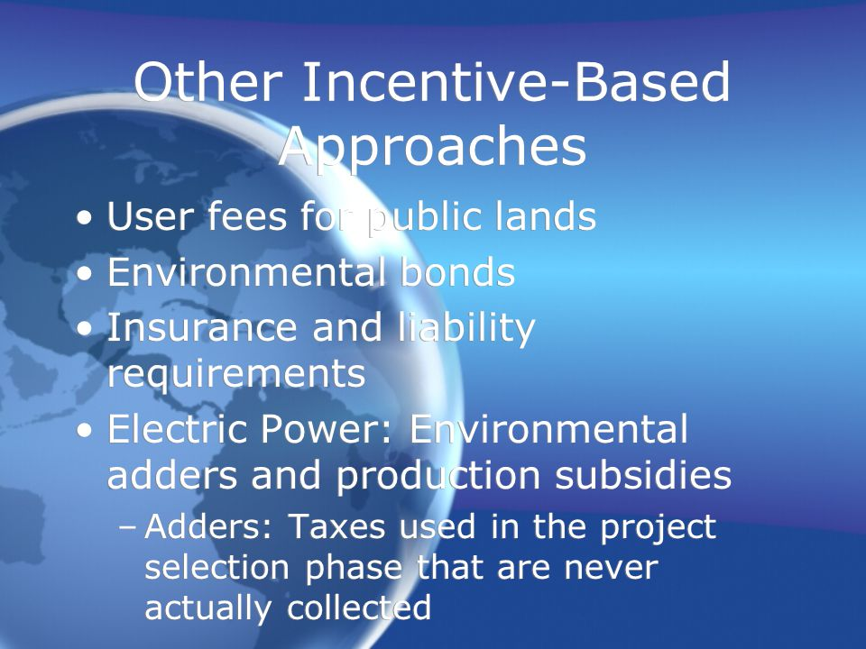 Other Incentive-Based Approaches User fees for public lands Environmental bonds Insurance and liability requirements Electric Power: Environmental adders and production subsidies –Adders: Taxes used in the project selection phase that are never actually collected User fees for public lands Environmental bonds Insurance and liability requirements Electric Power: Environmental adders and production subsidies –Adders: Taxes used in the project selection phase that are never actually collected