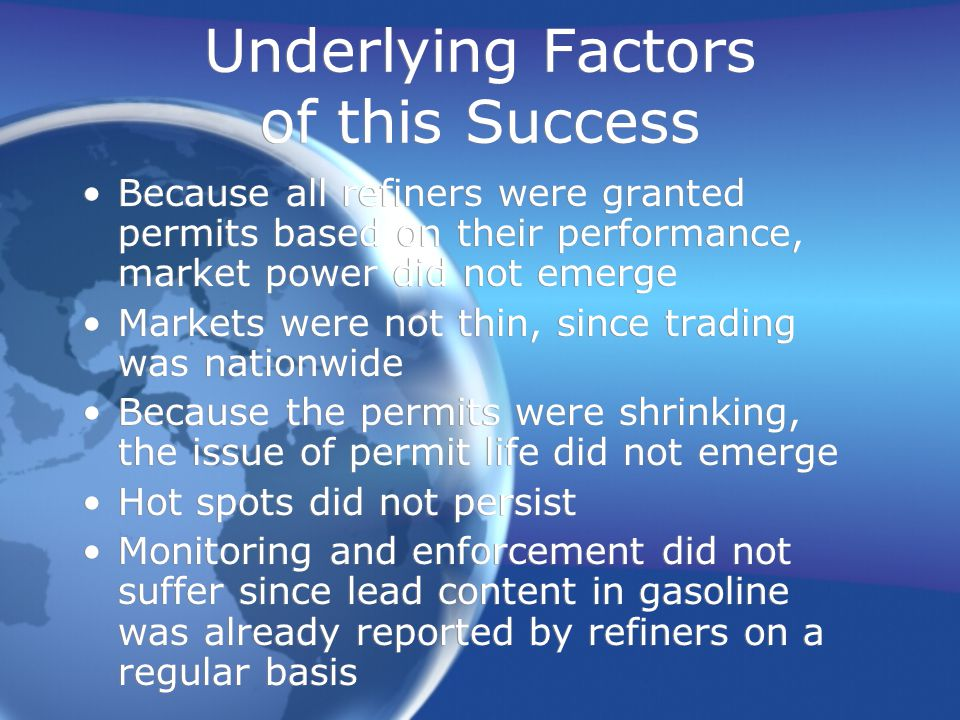 Underlying Factors of this Success Because all refiners were granted permits based on their performance, market power did not emerge Markets were not thin, since trading was nationwide Because the permits were shrinking, the issue of permit life did not emerge Hot spots did not persist Monitoring and enforcement did not suffer since lead content in gasoline was already reported by refiners on a regular basis Because all refiners were granted permits based on their performance, market power did not emerge Markets were not thin, since trading was nationwide Because the permits were shrinking, the issue of permit life did not emerge Hot spots did not persist Monitoring and enforcement did not suffer since lead content in gasoline was already reported by refiners on a regular basis