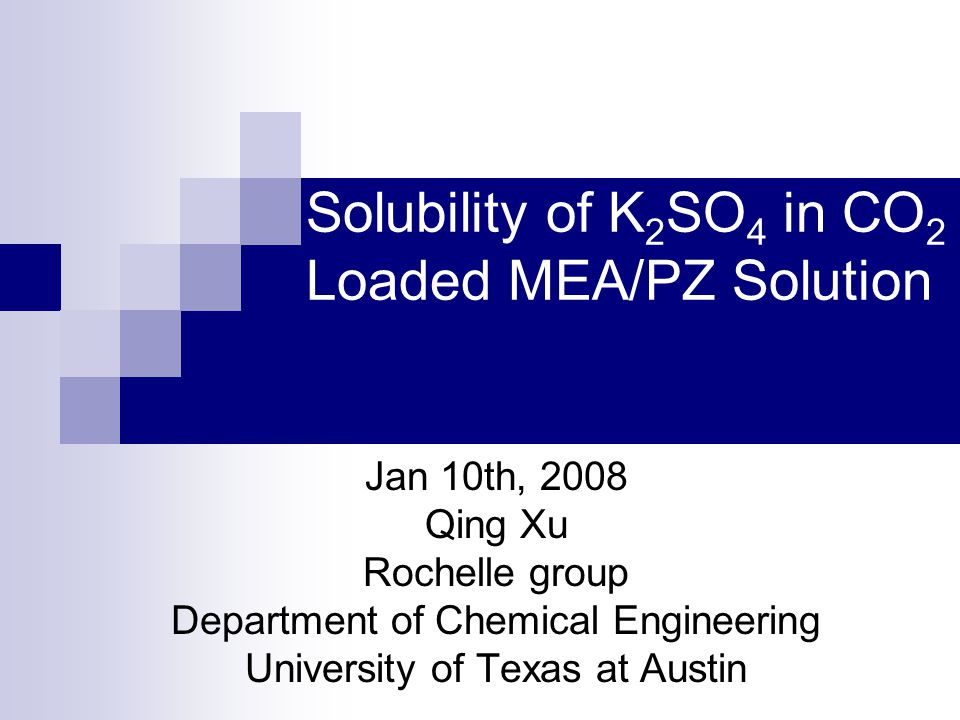 Solubility of K 2 SO 4 in CO 2 Loaded MEA/PZ Solution Jan 10th, 2008 Qing Xu Rochelle group Department of Chemical Engineering University of Texas at Austin