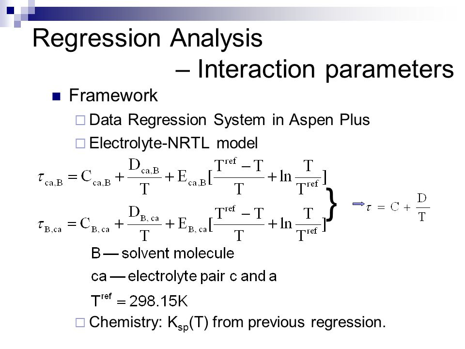 Regression Analysis – Interaction parameters Framework  Data Regression System in Aspen Plus  Electrolyte-NRTL model  Chemistry: K sp (T) from previous regression.