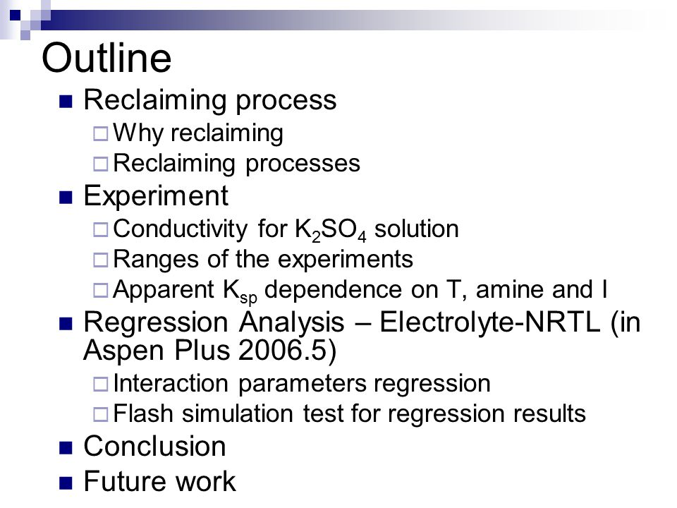 Outline Reclaiming process  Why reclaiming  Reclaiming processes Experiment  Conductivity for K 2 SO 4 solution  Ranges of the experiments  Apparent K sp dependence on T, amine and I Regression Analysis – Electrolyte-NRTL (in Aspen Plus 2006.5)  Interaction parameters regression  Flash simulation test for regression results Conclusion Future work