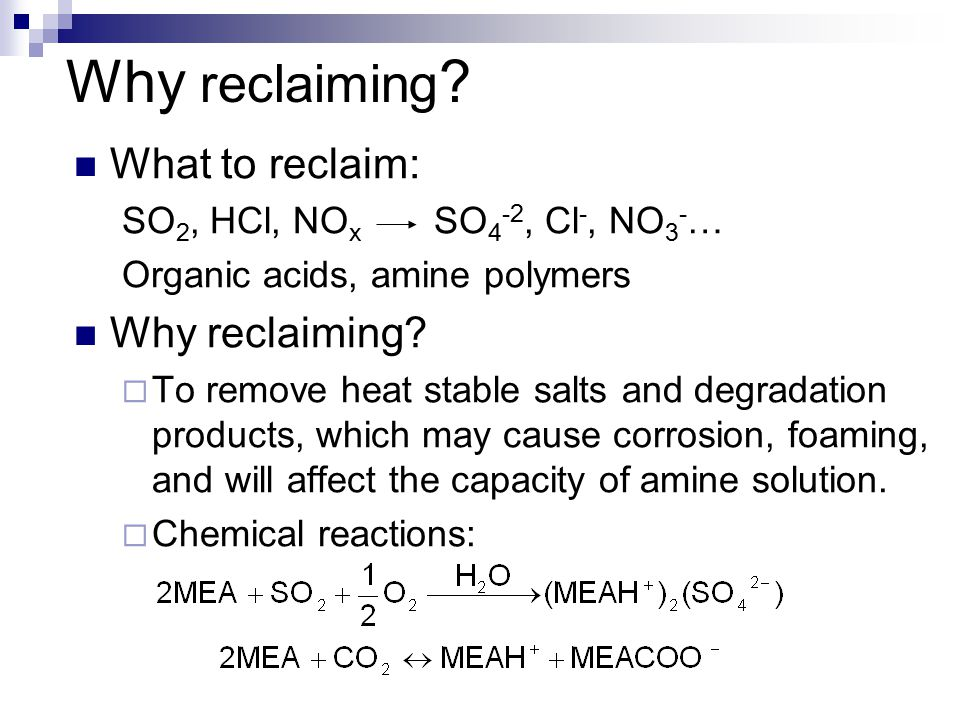 Why reclaiming ? What to reclaim: SO 2, HCl, NO x SO 4 -2, Cl -, NO 3 - … Organic acids, amine polymers Why reclaiming?  To remove heat stable salts