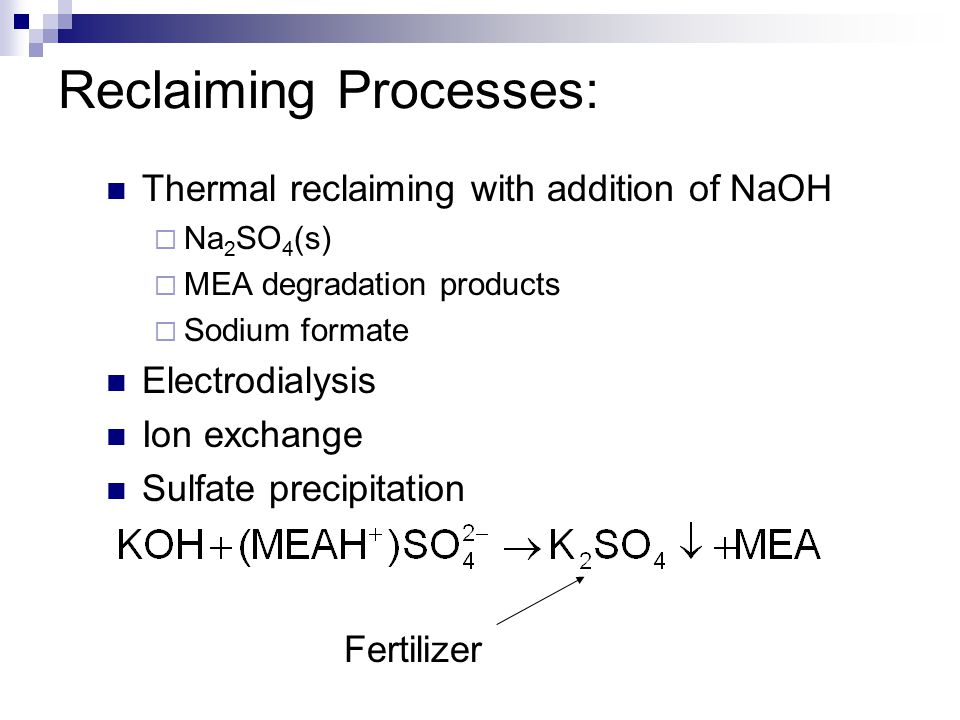 Reclaiming Processes: Thermal reclaiming with addition of NaOH  Na 2 SO 4 (s)  MEA degradation products  Sodium formate Electrodialysis Ion exchange Sulfate precipitation Fertilizer