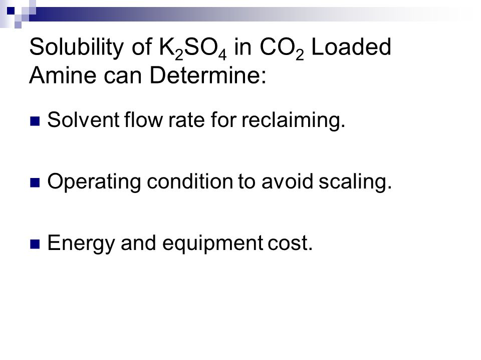 Solubility of K 2 SO 4 in CO 2 Loaded Amine can Determine: Solvent flow rate for reclaiming. Operating condition to avoid scaling. Energy and equipmen