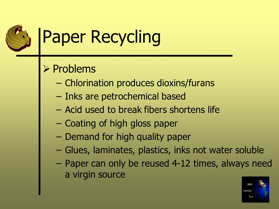 Paper Recycling  Problems –Chlorination produces dioxins/furans –Inks are petrochemical based –Acid used to break fibers shortens life –Coating of high gloss paper –Demand for high quality paper –Glues, laminates, plastics, inks not water soluble –Paper can only be reused 4-12 times, always need a virgin source
