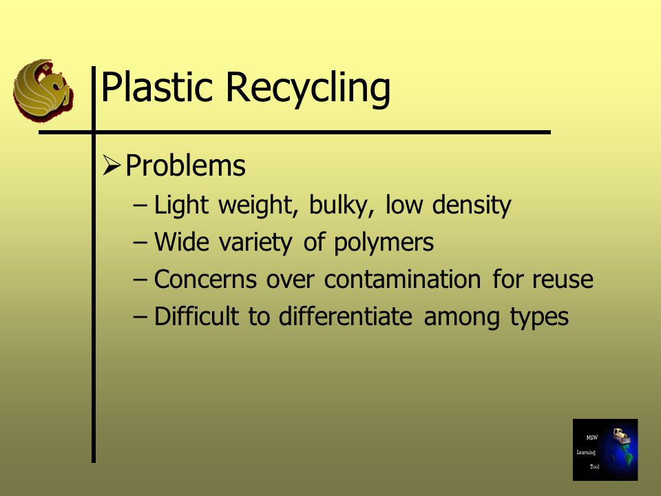 Plastic Recycling  Problems –Light weight, bulky, low density –Wide variety of polymers –Concerns over contamination for reuse –Difficult to differentiate among types